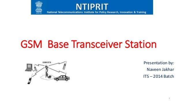 GSM Base Transceiver Station Presentation by: Naveen Jakhar ITS – 2014 Batch 1