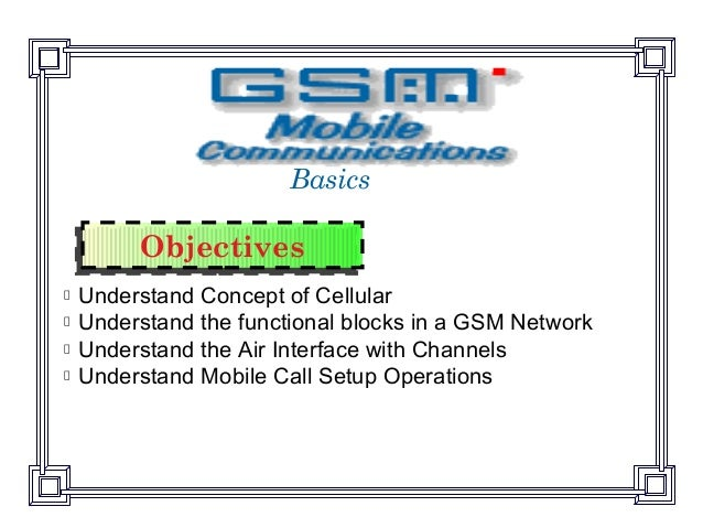 ObjectivesObjectivesUnderstand Concept of CellularUnderstand the functional blocks in a GSM NetworkUnderstand the Air Inte...