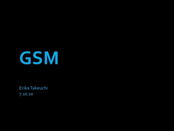 GSM<br />Erika Takeuchi<br />7.10.10<br />