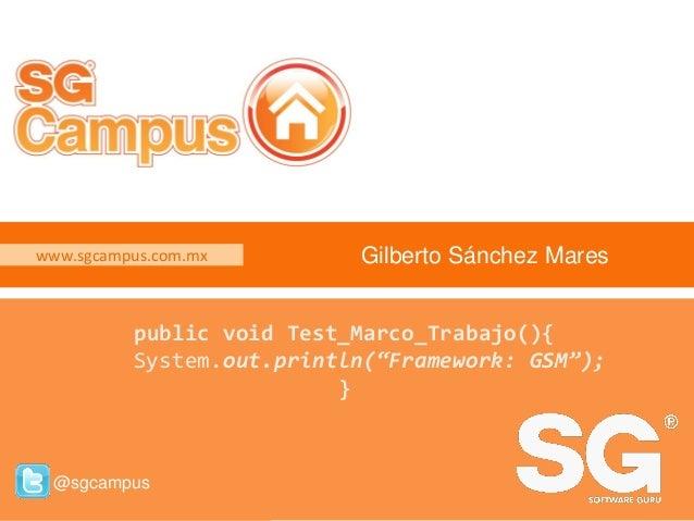 www.sgcampus.com.mx @sgcampus www.sgcampus.com.mx @sgcampus Gilberto Sánchez Mares public void Test_Marco_Trabajo(){ Syste...
