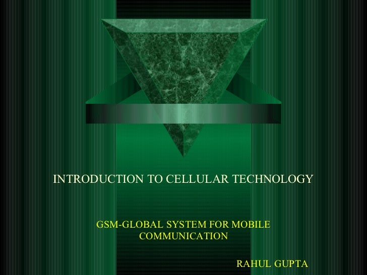 INTRODUCTION TO CELLULAR TECHNOLOGY GSM-GLOBAL SYSTEM FOR MOBILE COMMUNICATION RAHUL GUPTA