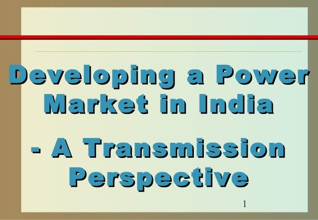 1 Developing a PowerDeveloping a Power Market in IndiaMarket in India - A Transmission- A Transmission PerspectivePerspect...