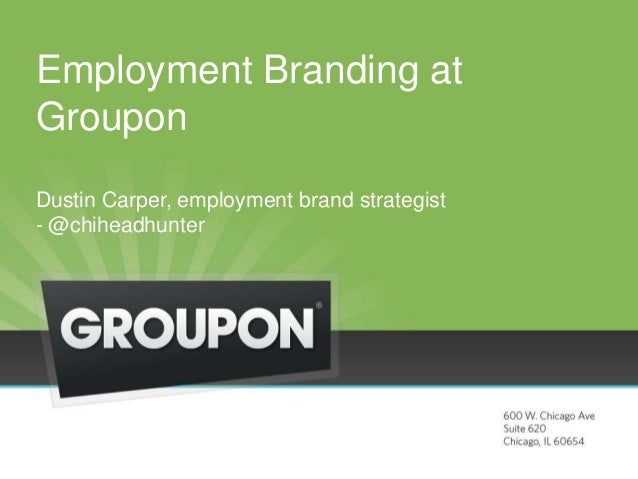 Employment Branding at Groupon Dustin Carper, employment brand strategist - @chiheadhunter