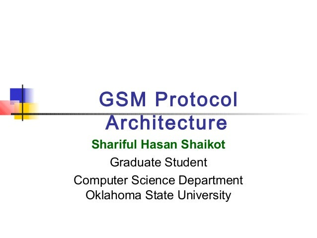 GSM Protocol Architecture Shariful Hasan Shaikot Graduate Student Computer Science Department Oklahoma State University