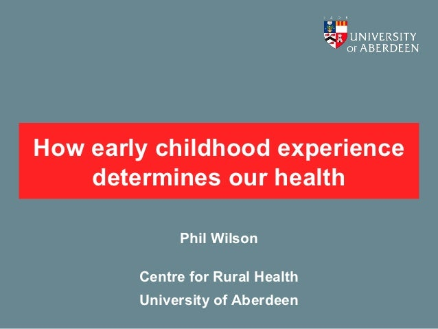 How early childhood experience    determines our health             Phil Wilson        Centre for Rural Health        Univ...