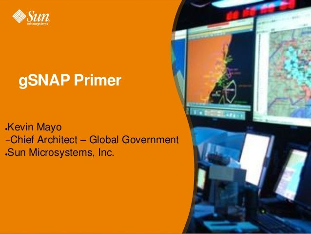 gSNAP Primer Kevin Mayo –Chief Architect – Global Government ●Sun Microsystems, Inc. ●