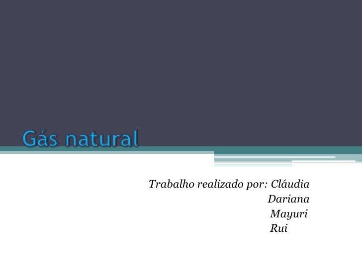 Gás natural<br />Trabalho realizado por: Cláudia<br />   Dariana<br />Mayuri<br />                                        ...