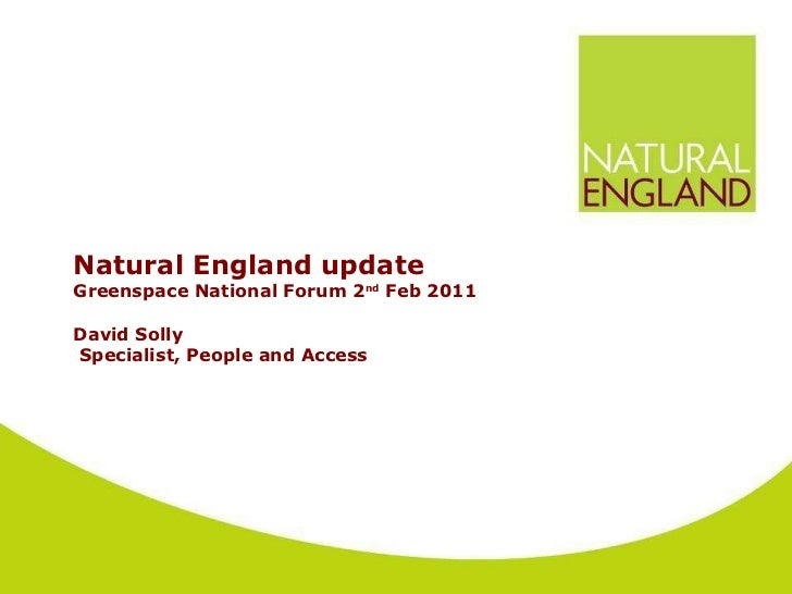 Natural England update  Greenspace National Forum 2 nd  Feb 2011 David Solly  Specialist, People and Access