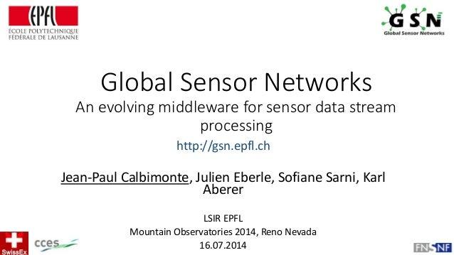 Global Sensor Networks An evolving middleware for sensor data stream processing Jean-Paul Calbimonte, Julien Eberle, Sofia...