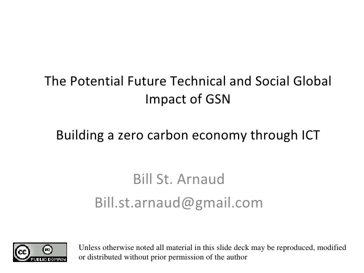 The Potential Future Technical and Social Global Impact of GSN Building a zero carbon economy through ICT Bill St. Arnaud ...