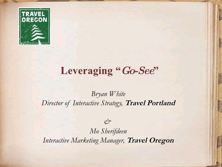 "Leveraging "" Go-See ""  Bryan White Director of Interactive Strategy,  Travel Portland &  Mo Sherifdeen Interactive Marketi..."