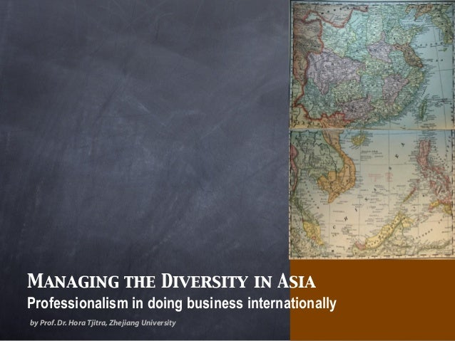 Managing the Diversity in Asia Professionalism in doing business internationally by Prof.Dr.Hora Tjitra,Zhejiang University
