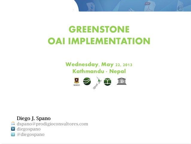GREENSTONE OAI IMPLEMENTATION Wednesday, May 22, 2013 Kathmandu - Nepal Diego J. Spano dspano@prodigioconsultores.com dieg...