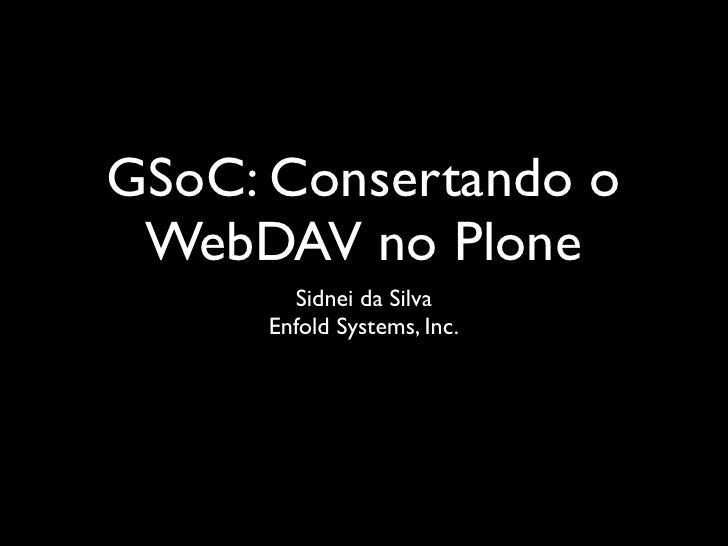 GSoC: Consertando o  WebDAV no Plone        Sidnei da Silva      Enfold Systems, Inc.