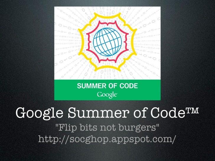 "Google Summer of Code™      ""Flip bits not burgers""   http://socghop.appspot.com/"