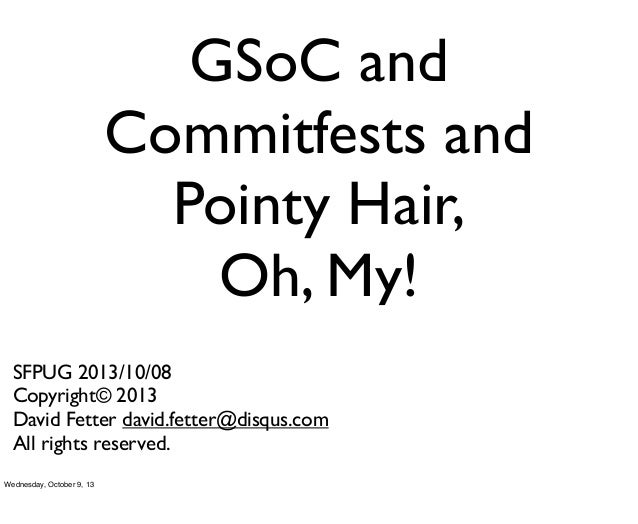 GSoC and Commitfests and Pointy Hair, Oh, My! SFPUG 2013/10/08 Copyright© 2013 David Fetter david.fetter@disqus.com All ri...