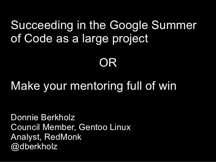 Succeeding in the Google Summerof Code as a large project                    ORMake your mentoring full of winDonnie Berkh...