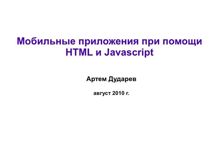 Мобильные приложения при помощи        HTML и Javascript             Артем Дударев              август 2010 г.