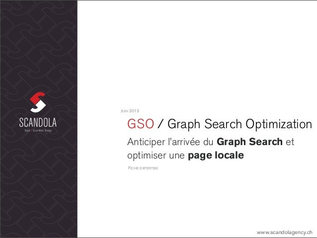 GSO / Graph Search OptimizationAnticiper l'arrivée du Graph Search etoptimiser une page localeJUIN 2013www.scandolagency.c...