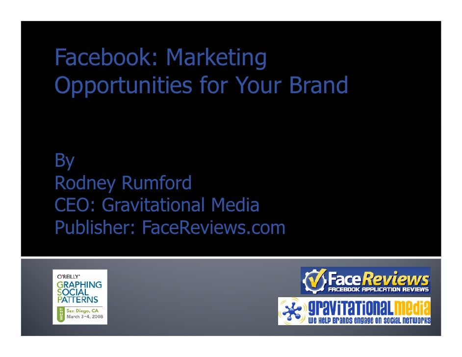 Facebook: Marketing Opportunities for Your Brand   By Rodney Rumford CEO: Gravitational Media Publisher: FaceReviews.com