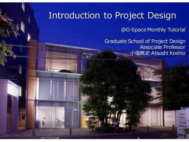 Introduction to Project Design @G-Space Monthly Tutorial Graduate School of Project Design Associate Professor 小塩篤史 Atsush...