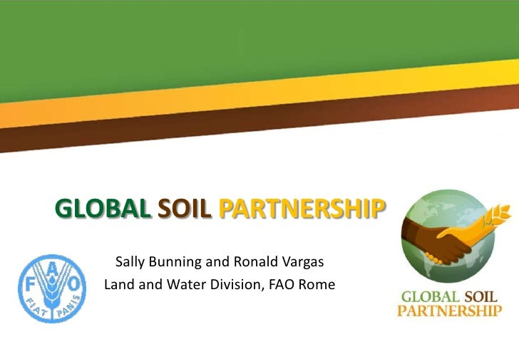 GLOBAL SOIL PARTNERSHIP     Sally Bunning and Ronald Vargas   Land and Water Division, FAO Rome
