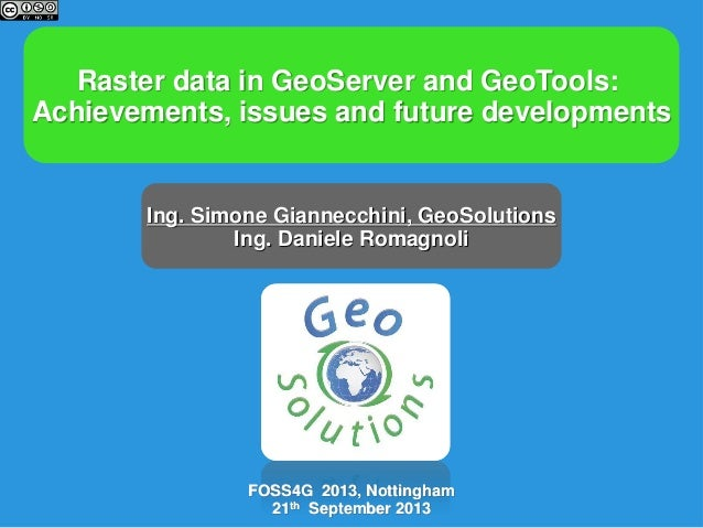 Raster data in GeoServer and GeoTools: Achievements, issues and future developments  Ing. Simone Giannecchini, GeoSolution...