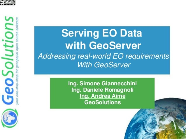 Serving EO Data with GeoServer Addressing real-world EO requirements With GeoServer Ing. Simone Giannecchini Ing. Daniele ...