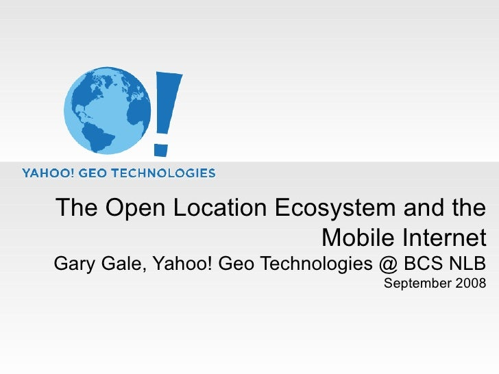 The Open Location Ecosystem and the Mobile Internet Gary Gale, Yahoo! Geo Technologies @ BCS NLB September 2008
