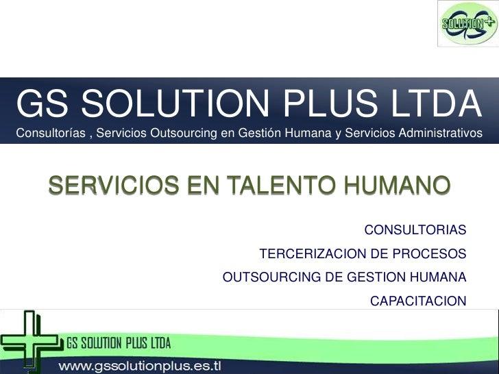 GS SOLUTION PLUS LTDA<br />Consultorías , Servicios Outsourcing en Gestión Humana y Servicios Administrativos<br />SERVICI...