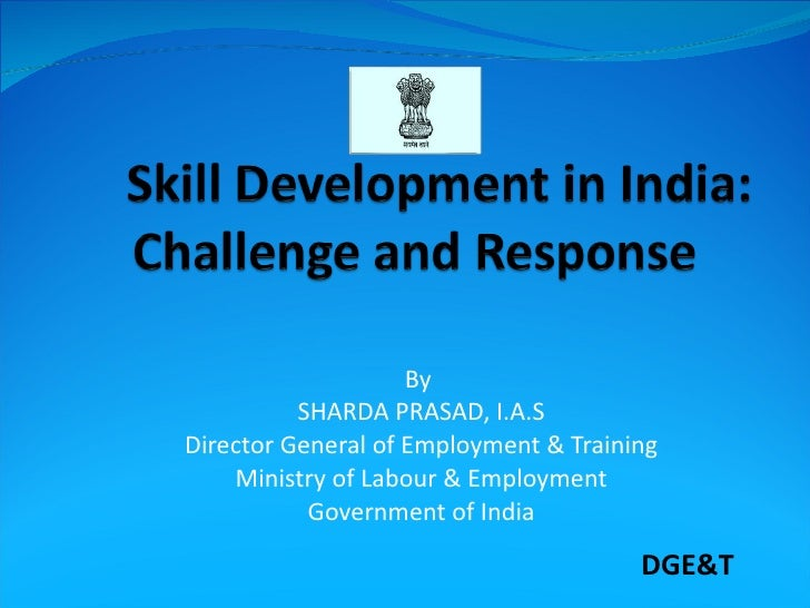 By  SHARDA PRASAD, I.A.S Director General of Employment & Training Ministry of Labour & Employment Government of India DGE&T