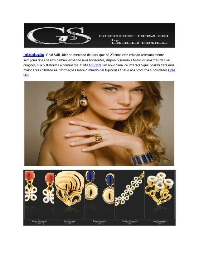 Introdução:-Gold Skill, líder no mercado de luxo, que há 20 anos vem criando artesanalmentesemijoias finas de alto padrão,...
