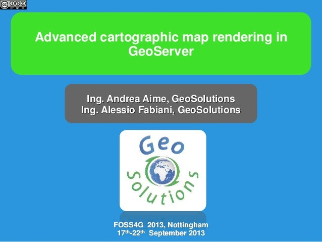 Advanced cartographic map rendering in GeoServer  Ing. Andrea Aime, GeoSolutions Ing. Alessio Fabiani, GeoSolutions  FOSS4...