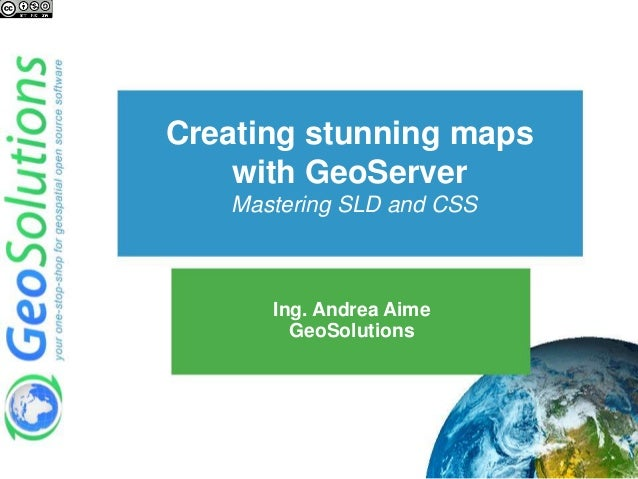 Creating stunning maps with GeoServer Mastering SLD and CSS Ing. Andrea Aime GeoSolutions