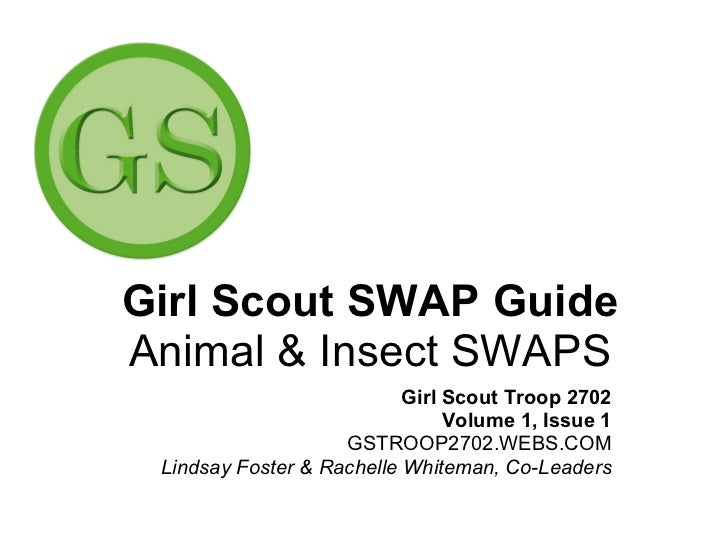 Girl Scout SWAP Guide Animal & Insect SWAPS Girl Scout Troop 2702 Volume 1, Issue 1 GSTROOP2702.WEBS.COM Lindsay Foster & ...
