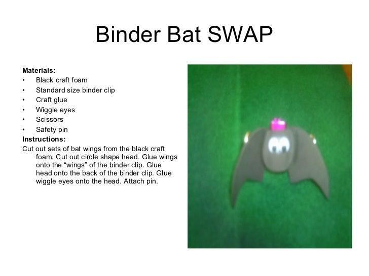 Binder Bat SWAP <ul><li>Materials:  </li></ul><ul><li>Black craft foam </li></ul><ul><li>Standard size binder clip </li></...