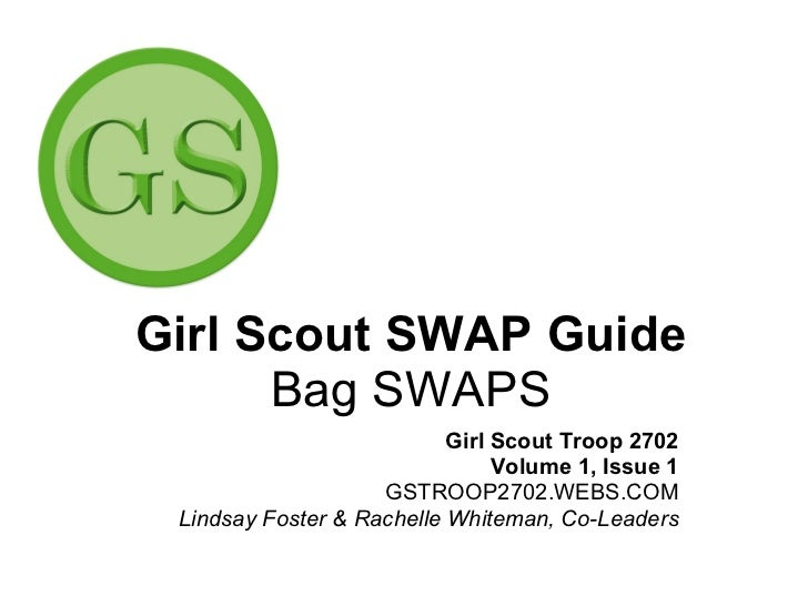 Girl Scout SWAP Guide Bag SWAPS Girl Scout Troop 2702 Volume 1, Issue 1 GSTROOP2702.WEBS.COM Lindsay Foster & Rachelle Whi...