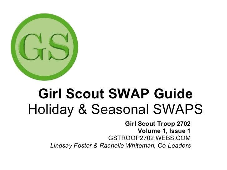 Girl Scout SWAP Guide Holiday & Seasonal SWAPS Girl Scout Troop 2702 Volume 1, Issue 1 GSTROOP2702.WEBS.COM Lindsay Foster...