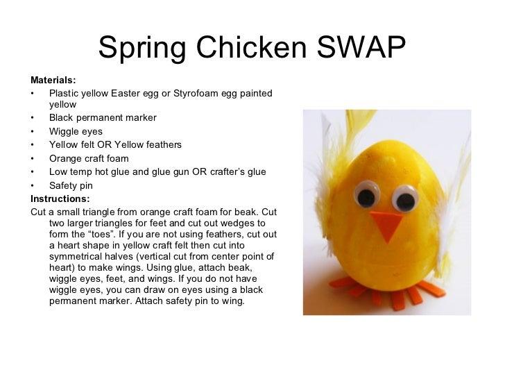 Spring Chicken SWAP <ul><li>Materials:  </li></ul><ul><li>Plastic yellow Easter egg or Styrofoam egg painted yellow </li><...