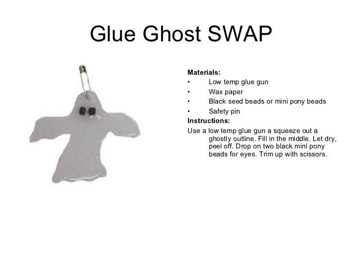 Glue Ghost SWAP <ul><li>Materials:  </li></ul><ul><li>Low temp glue gun </li></ul><ul><li>Wax paper </li></ul><ul><li>Blac...