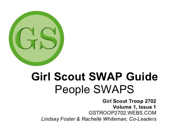 Girl Scout SWAP Guide People SWAPS Girl Scout Troop 2702 Volume 1, Issue 1 GSTROOP2702.WEBS.COM Lindsay Foster & Rachelle ...