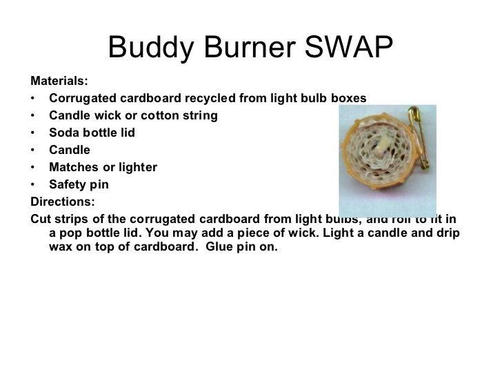 Buddy Burner SWAP <ul><li>Materials: </li></ul><ul><li>Corrugated cardboard recycled from light bulb boxes </li></ul><ul><...