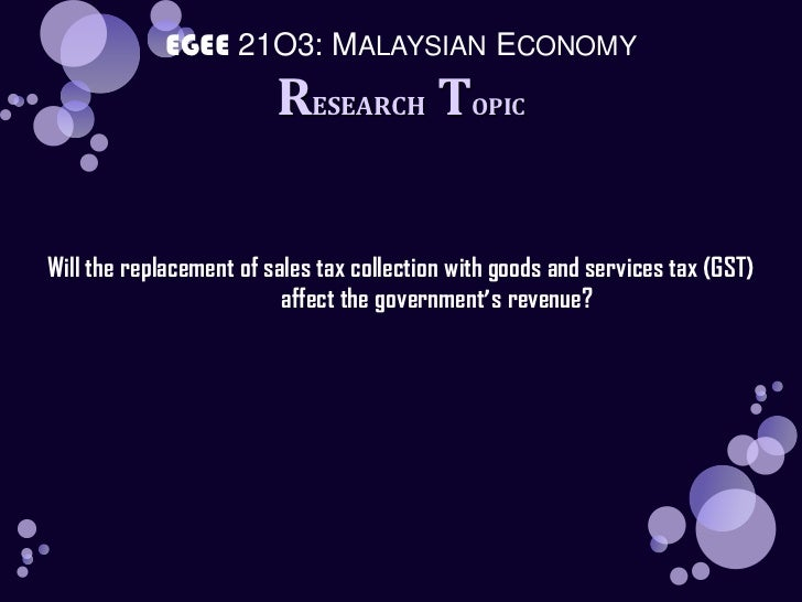 EGEE 21O3: MALAYSIAN ECONOMY<br />RESEARCH TOPIC<br />Will the replacement of sales tax collection with goods and services...