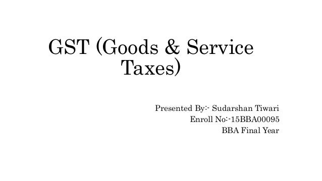 GST (Goods & Service Taxes) Presented By:- Sudarshan Tiwari Enroll No:-15BBA00095 BBA Final Year