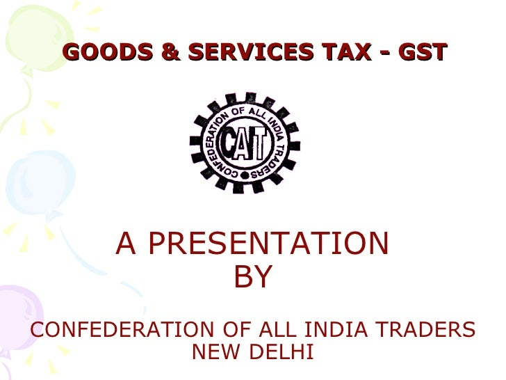 GOODS & SERVICES TAX - GST A PRESENTATION BY CONFEDERATION OF ALL INDIA TRADERS NEW DELHI