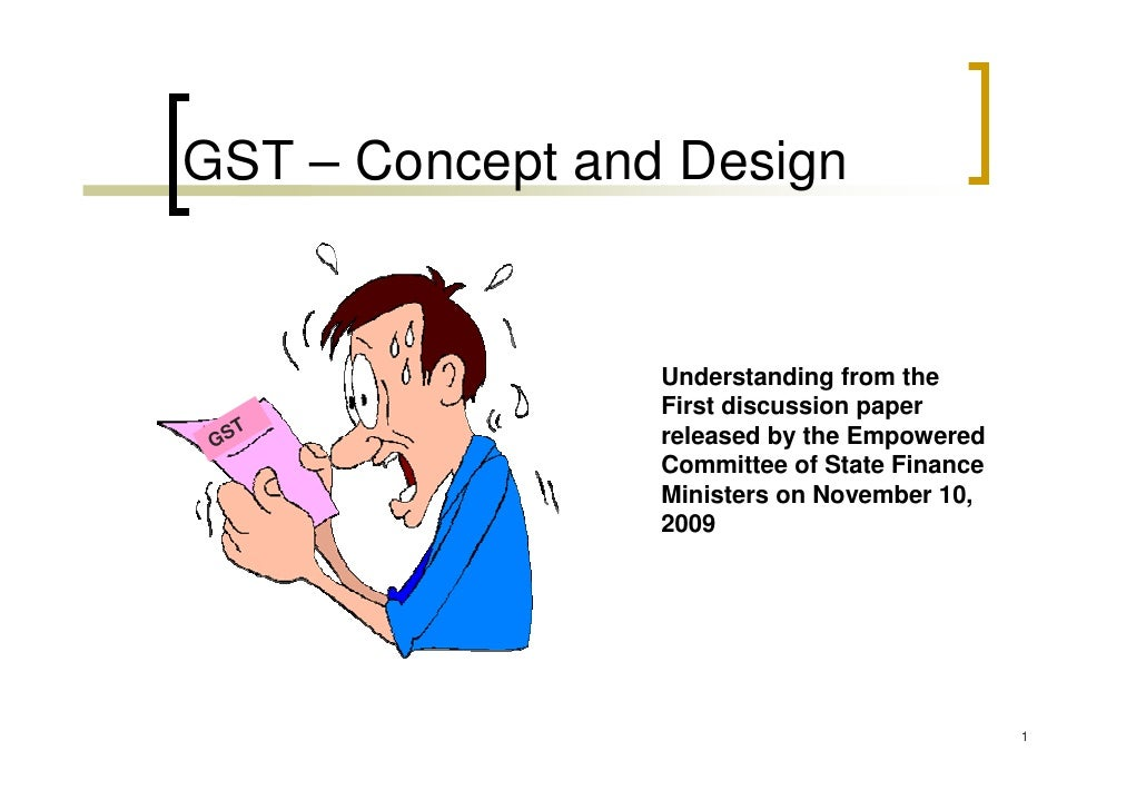 GST – Concept and Design                    Understanding from the                  First discussion paper     T  GS      ...