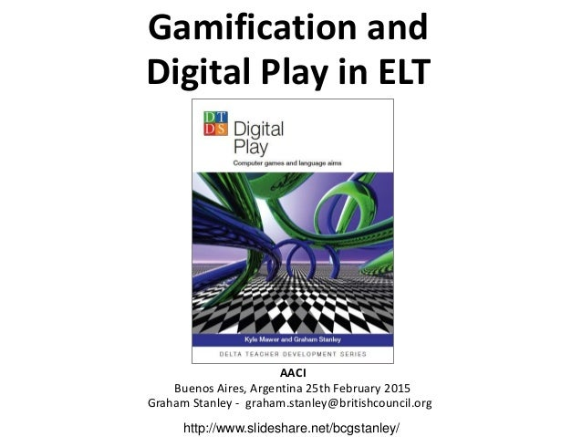 Gamification and Digital Play in ELT AACI Buenos Aires, Argentina 25th February 2015 Graham Stanley - graham.stanley@briti...