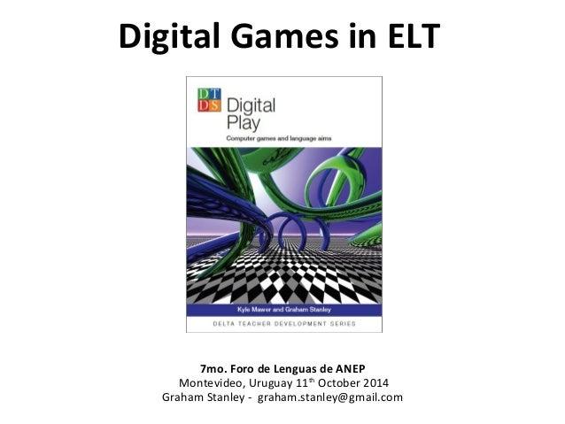 Digital Games in ELT  7mo. Foro de Lenguas de ANEP  Montevideo, Uruguay 11th October 2014  Graham Stanley - graham.stanley...