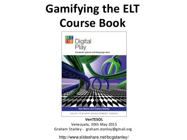 Gamifying the ELT Course Book VenTESOL Venezuela, 30th May 2015 Graham Stanley - graham.stanley@gmail.org http://www.slide...