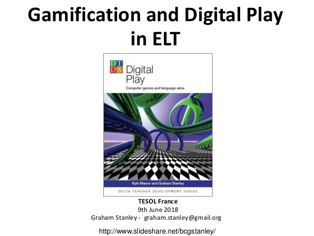 Gamification and Digital Play in ELT TESOL France 9th June 2018 Graham Stanley - graham.stanley@gmail.org http://www.slide...